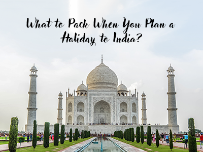 What to Pack When You Plan a Holiday to India?