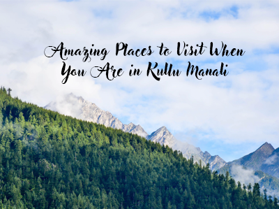 4 Amazing Places to Visit When You Are in Kullu Manali